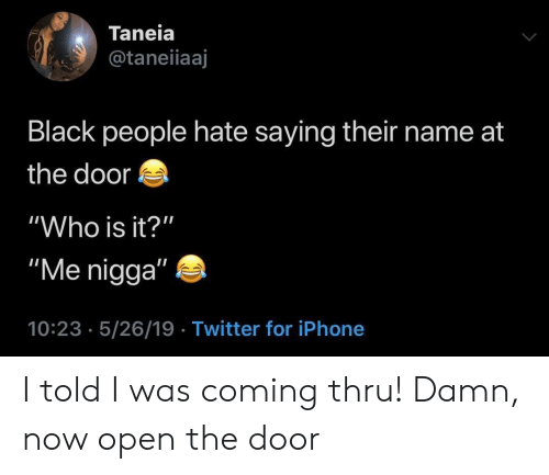 """At the door: Taneia  @taneiiaaj  Black people hate saying their name at  the door  """"Who is it?""""  """"Me nigga""""  10:23 5/26/19 Twitter for iPhone I told I was coming thru! Damn, now open the door"""