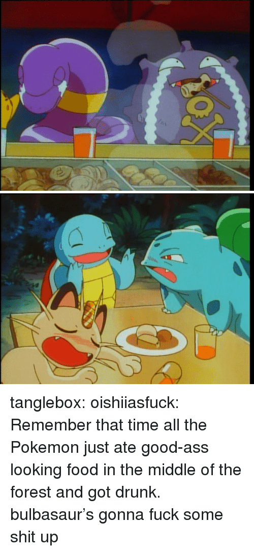 Ass, Bulbasaur, and Drunk: tanglebox:  oishiiasfuck:  Remember that time all the Pokemon just ate good-ass looking food in the middle of the forest and got drunk.  bulbasaur's gonna fuck some shit up