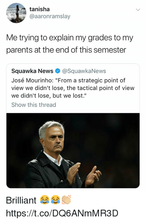 "José Mourinho: tanisha  @aaronramslay  Me trying to explain my grades to my  parents at the end of this semester  Squawka News@SquawkaNews  José Mourinho: ""From a strategic point of  view we didn't lose, the tactical point of view  we didn't lose, but we lost.""  Show this thread Brilliant 😂😂👏🏼 https://t.co/DQ6ANmMR3D"