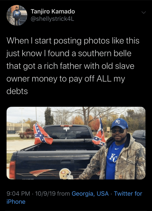 Iphone, Money, and Twitter: Tanjiro Kamado  @shellystrick4L  When I start posting photos like this  just know I found a southern belle  that got a rich father with old slave  Owner money to pay off ALL my  debts  KC  X  9:04 PM 10/9/19 from Georgia, USA Twitter for  iPhone