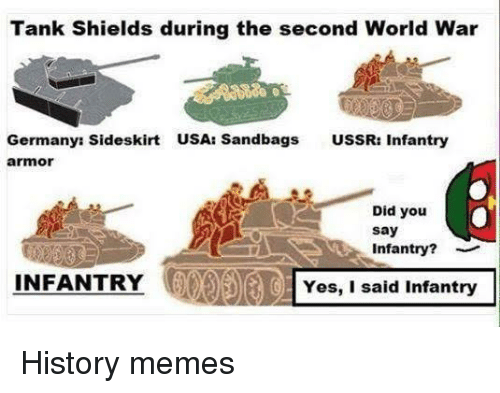 USSR: Tank Shields during the second World War  Germanys Sideskirt  USA: Sandbags  USSR: Infantry  armor  a  . Did you  say  Infantry?  INFANTRY  IOYes, I said Infantry History memes