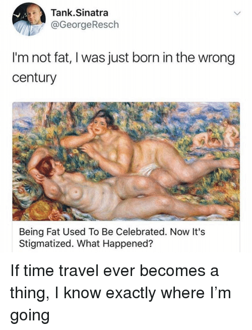 Not Fat: Tank.Sinatra  @GeorgeResch  I'm not fat, I was just born in the wrong  century  Being Fat Used To Be Celebrated. Now It's  Stigmatized. What Happened? If time travel ever becomes a thing, I know exactly where I'm going