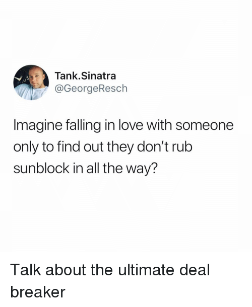 deal breaker: Tank.Sinatra  @GeorgeResch  Imagine falling in love with someone  only to find out they don't rub  sunblock in all the way? Talk about the ultimate deal breaker