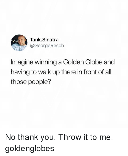 golden globe: Tank.Sinatra  @GeorgeResch  magine winning a Golden Globe and  having to walk up there in front of all  those people? No thank you. Throw it to me. goldenglobes