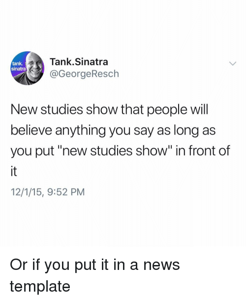 "Funny, News, and Tank: Tank.Sinatra  @GeorgeResch  tank.  sinatra  New studies show that people will  believe anything you say as long as  you put""new studies show"" in front of  12/1/15, 9:52 PM Or if you put it in a news template"