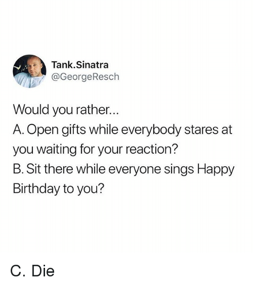 happy birthday to you: Tank.Sinatra  @GeorgeResch  Would you rather...  A. Open gifts while everybody stares at  you waiting for your reaction?  B. Sit there while everyone sings Happy  Birthday to you? C. Die