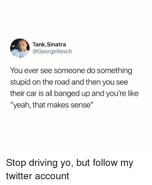 "Do Something Stupid: Tank.Sinatra  @GeorgeResch  You ever see someone do something  stupid on the road and then you see  their car is all banged up and you're like  ""yeah, that makes sense"" Stop driving yo, but follow my twitter account"