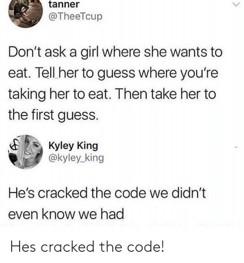 Cracked: tanner  @TheeTcup  Don't ask a girl where she wants to  eat. Tell her to guess where you're  taking her to eat. Then take her to  the first guess.  Kyley King  @kyley_king  He's cracked the code we didn't  even know we had Hes cracked the code!