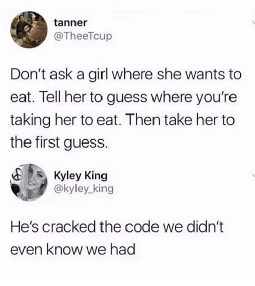 Cracked: tanner  @TheeTcup  Don't ask a girl where she wants to  eat. Tell her to guess where you're  taking her to eat. Then take her to  the first guess.  E Kyley King  @kyley_king  He's cracked the code we didn't  even know we had