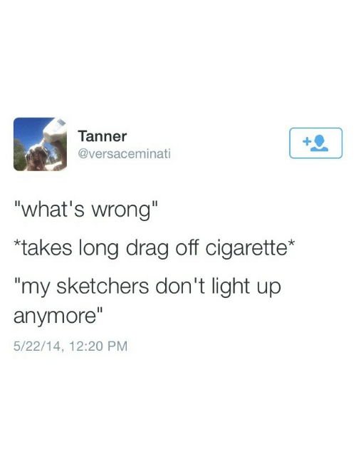 """sketchers: Tanner  @versaceminati  """"what's wrong""""  """"takes long drag off cigarette*  my sketchers don't light up  anymore""""  5/22/14, 12:20 PM"""