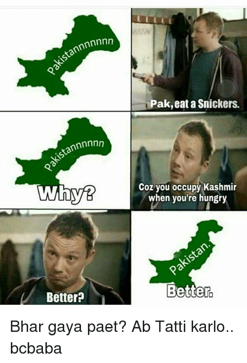 snickers: tannnnnnn  Pak,eat a Snickers.  Coz you occupy Kashmir  when you're hungry  Better?  Better Bhar gaya paet? Ab Tatti karlo.. bcbaba