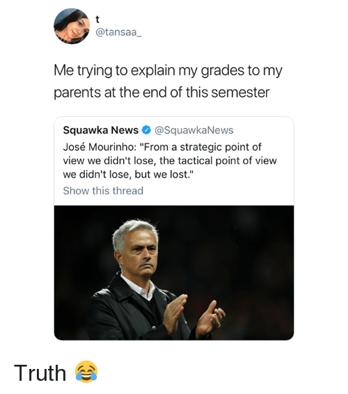 "José Mourinho: @tansaa  Me trying to explain my grades to my  parents at the end of this semester  Squawka News @SquawkaNews  José Mourinho: ""From a strategic point of  view we didn't lose, the tactical point of view  we didn't lose, but we lost.""  Show this thread Truth 😂"