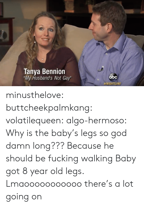 "Not Gay: Tanya Bennion  My Husband's Not Gay""  HIGH ТИМЕ minusthelove: buttcheekpalmkang:   volatilequeen:   algo-hermoso: Why is the baby's legs so god damn long???  Because he should be fucking walking    Baby got 8 year old legs.    Lmaooooooooooo there's a lot going on"