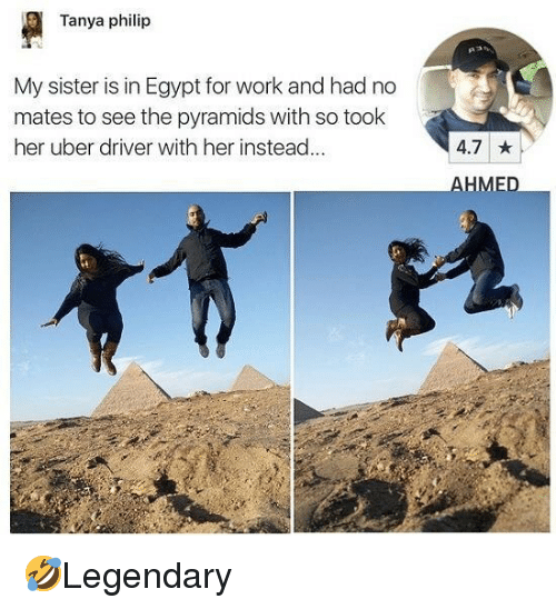 tanya: Tanya philip  My sister is in Egypt for work and had no  mates to see the pyramids with so took  her uber driver with her instead...  4.7  HME 🤣Legendary