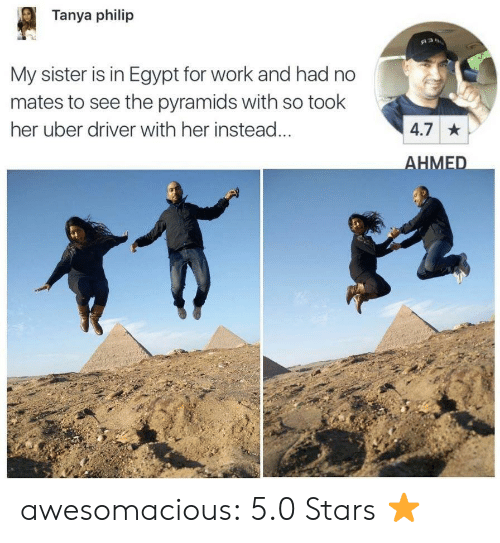 5 0: Tanya philip  My sister is in Egypt for work and had no  mates to see the pyramids with so took  her uber driver with her instead  4.7  HMED awesomacious:  5.0 Stars ⭐️