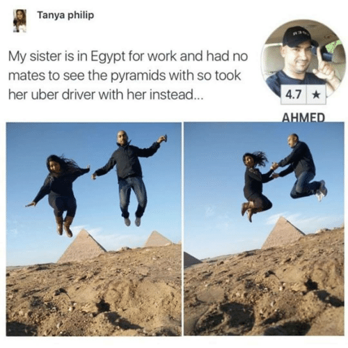 Uber, Work, and Uber Driver: Tanya philip  My sister is in Egypt for work and had no  mates to see the pyramids with so took  her uber driver with her instead...  4.7 *  AHMED