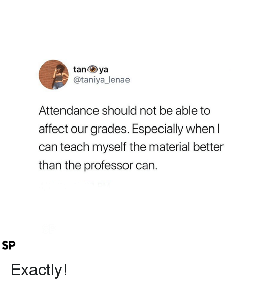 tanya: tanya  @taniya_lenae  Attendance should not be able to  affect our grades. Especially when l  can teach myself the material better  than the professor can.  SP Exactly!