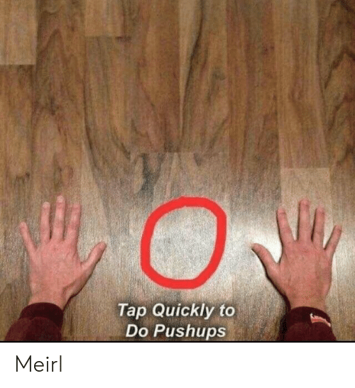 MeIRL, Tap, and Pushups: Tap Quickly to  Do Pushups Meirl