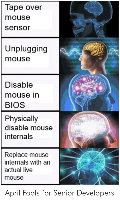 April Fools: Tape over  mouse  sensor  Unplugging  mouse  Disable  mouse in  BIOS  Physically  disable mouse  internals  Replace mouse  internals with an  actual live  mouse April Fools for Senior Developers