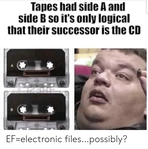 Tapes: Tapes had side A and  side B so it's only logical  that their successor is the CD EF=electronic files…possibly?