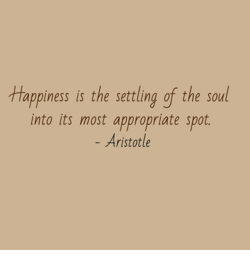 settling: tappiness is the settling of the soul  into its most appropriate spot.  Aristotle