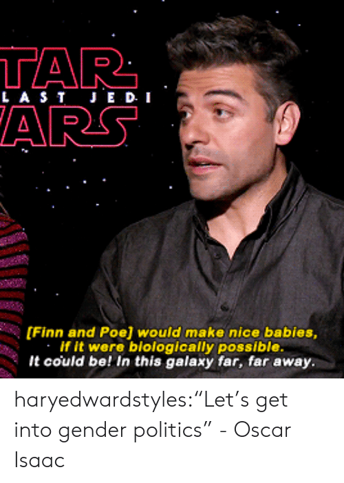 """Finn And Poe: TAR  LASTJE D I  ARS  [Finn and Poe] would make nice babies,  If it were blologically possible  It could be! In this galaxy far, far away. haryedwardstyles:""""Let's get into gender politics"""" - Oscar Isaac"""