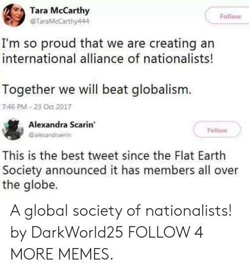 Oct 2017: Tara McCarthy  Follow  @TaraMcCarthy444  I'm so proud that we are creating an  international alliance of nationalists!  Together we will beat globalism.  7:46 PM- 23 Oct 2017  Alexandra Scarin  Fellow  @alexandraerin  This is the best tweet since the Flat Earth  Society announced it has members all over  the globe. A global society of nationalists! by DarkWorld25 FOLLOW 4 MORE MEMES.
