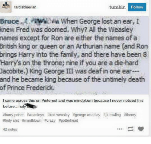 Crazy, Family, and Harry Potter: tardisbluevian  tumbl.  Follow  Brucew  Bruce.When George lost an ear, I  When George lost an ear, I  knew Fred was doomed. Why? All the Weasley  names except for Ron are either the names of a  British king or queen or an Arthurian name (and Ron  brings Harry into the family, and there have been 8  Harry's on the throne; nine if you are a die-hard  Jacobite.) King George III was deaf in one ear…  and he became king because of the untimely death  of Prince Frederick  l came across this on Pinterest and was mindblown because I never noticed this  before .holy  #harry potter #weasleys #fred weasley #george weasley荆k rowling #theory  #holy shit #mindblown #crazy #potterhead  42 notes