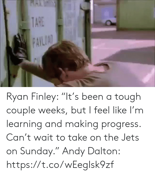 "Sports, Jets, and Sunday: TARE  PAYLOAD Ryan Finley: ""It's been a tough couple weeks, but I feel like I'm learning and making progress. Can't wait to take on the Jets on Sunday.""  Andy Dalton: https://t.co/wEegIsk9zf"