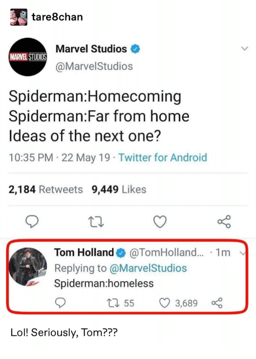 Android, Homeless, and Lol: tare8chan  Marvel Studios  MARVEL STUDIOS  @MarvelStudios  Spiderman:Homecoming  Spiderman:Far from home  Ideas of the next one?  10:35 PM 22 May 19 Twitter for Android  2,184 Retweets 9,449 Likes  @TomHolland... 1m  Tom Holland  Replying to @MarvelStudios  Spiderman:homeless  1155  3,689  Lol! Seriously, Tom???