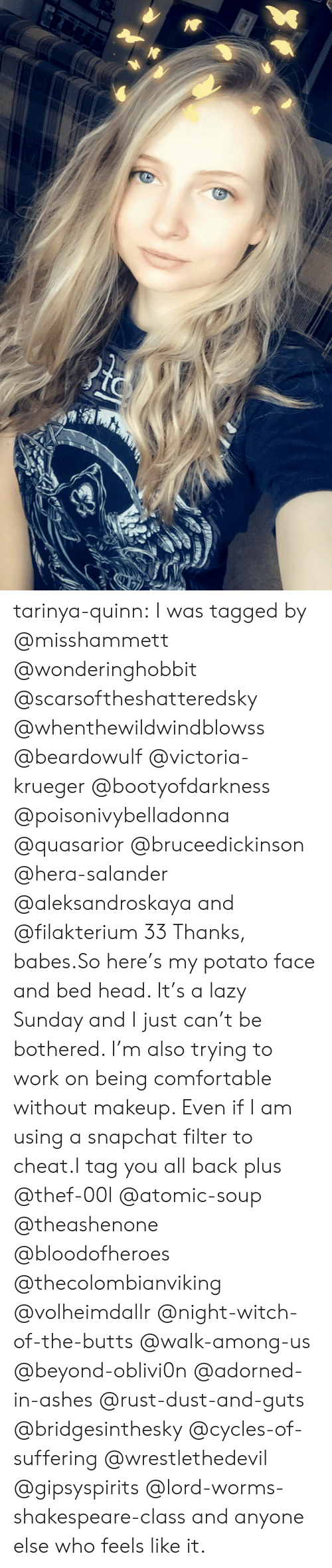 Snapchat Filter: tarinya-quinn:  I was tagged by @misshammett @wonderinghobbit @scarsoftheshatteredsky @whenthewildwindblowss @beardowulf @victoria-krueger @bootyofdarkness @poisonivybelladonna @quasarior @bruceedickinson @hera-salander @aleksandroskaya and @filakterium 33 Thanks, babes.So here's my potato face and bed head. It's a lazy Sunday and I just can't be bothered. I'm also trying to work on being comfortable without makeup. Even if I am using a snapchat filter to cheat.I tag you all back plus @thef-00l @atomic-soup @theashenone @bloodofheroes @thecolombianviking @volheimdallr @night-witch-of-the-butts @walk-among-us @beyond-oblivi0n @adorned-in-ashes @rust-dust-and-guts @bridgesinthesky @cycles-of-suffering @wrestlethedevil @gipsyspirits @lord-worms-shakespeare-class and anyone else who feels like it.