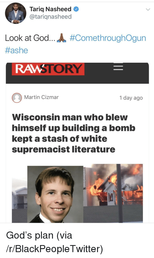 stash: Tariq Nasheed  @tariqnasheed  Look at God.. JL #ComethroughOgun  #ashe  RAMSTORY  Martin Cizmar  1 day ago  Wisconsin man who blew  himself up building a bomb  kept a stash of white  supremacist literature <p>God's plan (via /r/BlackPeopleTwitter)</p>
