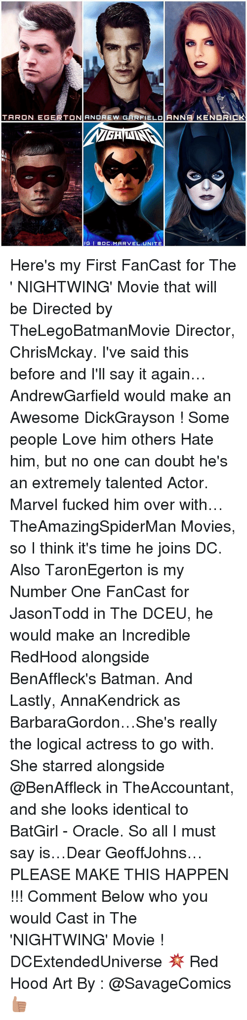 Awesomness: TARON EGERTON ANDREW GARFIELD ANNA KENDR  IG I a DC. MARVEL UNITE Here's my First FanCast for The ' NIGHTWING' Movie that will be Directed by TheLegoBatmanMovie Director, ChrisMckay. I've said this before and I'll say it again… AndrewGarfield would make an Awesome DickGrayson ! Some people Love him others Hate him, but no one can doubt he's an extremely talented Actor. Marvel fucked him over with… TheAmazingSpiderMan Movies, so I think it's time he joins DC. Also TaronEgerton is my Number One FanCast for JasonTodd in The DCEU, he would make an Incredible RedHood alongside BenAffleck's Batman. And Lastly, AnnaKendrick as BarbaraGordon…She's really the logical actress to go with. She starred alongside @BenAffleck in TheAccountant, and she looks identical to BatGirl - Oracle. So all I must say is…Dear GeoffJohns…PLEASE MAKE THIS HAPPEN !!! Comment Below who you would Cast in The 'NIGHTWING' Movie ! DCExtendedUniverse 💥 Red Hood Art By : @SavageComics 👍🏽
