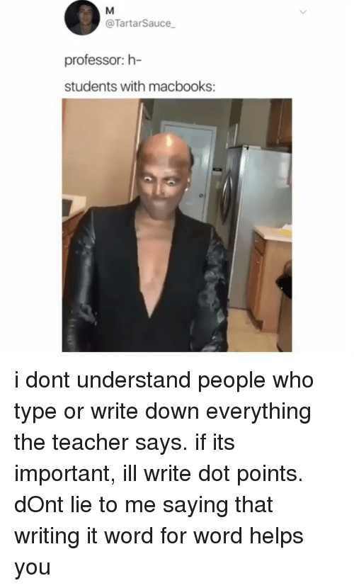 Memes, Teacher, and Word: @TartarSauce  professor:h-  students with macbooks: i dont understand people who type or write down everything the teacher says. if its important, ill write dot points. dOnt lie to me saying that writing it word for word helps you