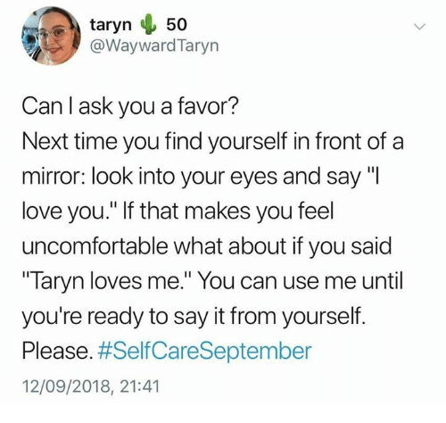 "Love, Say It, and I Love You: taryn 50  @WaywardTaryn  Can I ask you a favor?  Next time you find yourself in front of a  mirror: look into your eyes and say ""I  love you."" If that makes you feel  uncomfortable what about if you said  Taryn loves me."" You can use me until  you're ready to say it from yourself.  Please. #SelfCareSeptember  12/09/2018, 21:41"