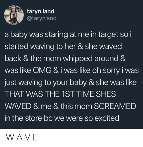 Taryn: taryn land  @tarynland  a baby was staring at me in target so i  started waving to her & she waved  back & the mom whipped around &  was like OMG &i was like oh sorry i was  just waving to your baby & she was like  THAT WAS THE 1ST TIME SHES  WAVED & me & this mom SCREAMED  in the store bc we were so excited W A V E