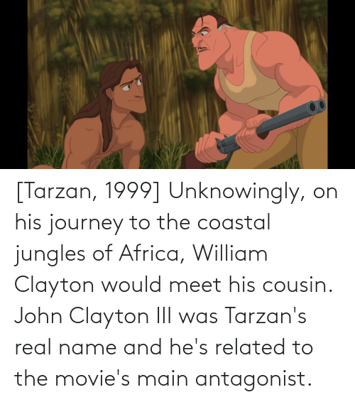 Jungles: [Tarzan, 1999] Unknowingly, on his journey to the coastal jungles of Africa, William Clayton would meet his cousin. John Clayton III was Tarzan's real name and he's related to the movie's main antagonist.