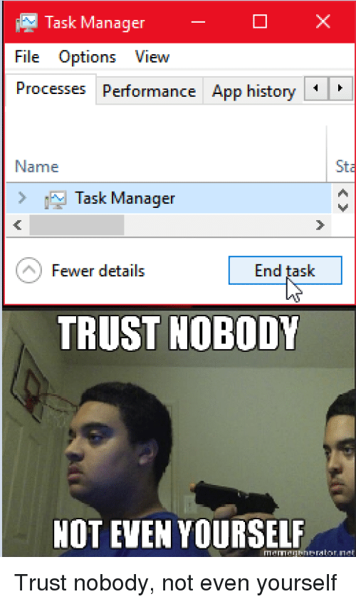 Task Manager File Options View Processes Peformance App History Name Sta Task Manager Fewer Details End Task Trust Nobody Not Even Yourself History Meme On Astrologymemes Com Trust nobody not even yourself. end task trust nobody not even yourself