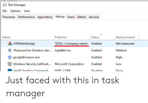 Microsoft, Windows, and History: Task Manager  File Options View  Processes Performance App history Startup Users Details Services  Name  Publisher  Status  Startup impact  LMMStartUpApp  TODO: <Company name>  Enabled  Not measured  O 1Password for Windows des...  AqileBits Inc.  Enabled  Medium  googledrivesync.exe  Enabled  High  Microsoft Corporation  Windows Security notificati...  Enabled  Low  Intel Granhice Command  INTEL CORD  Dicabled  None Just faced with this in task manager