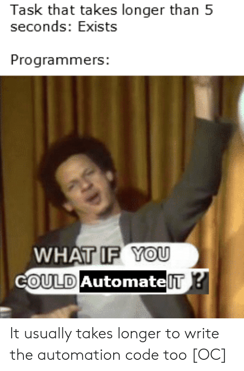 Code, You, and What: Task that takes longer than 5  seconds: Exists  Programmers:  WHAT IF YOU  COULD AutomatelT? It usually takes longer to write the automation code too [OC]