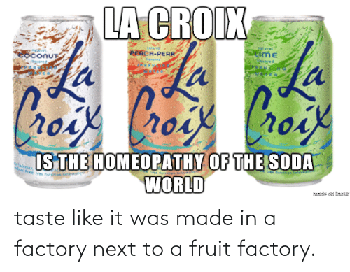 Next To: taste like it was made in a factory next to a fruit factory.