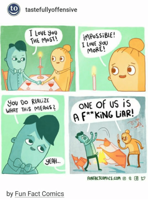 tastefully offensive: tastefully offensive  to  I LOVE you  impossi BLE!  THE MOST!  I goU  MORE!  You Do REALizE  ONE of US is  WHAT THis MEANS  **KING LiAR!  A F YEAH  by Fun Fact Comics