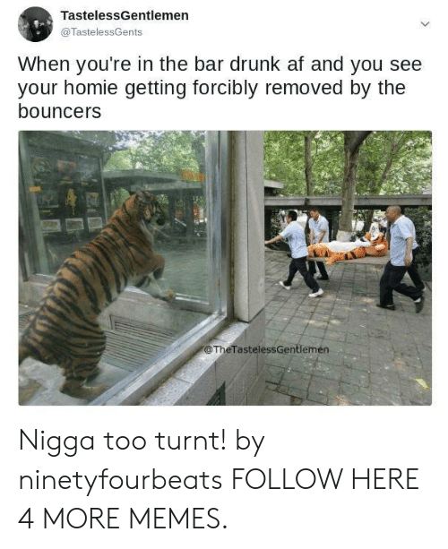 Drunk Af: TastelessGentlemen  @TastelessGents  When you're in the bar drunk af and you see  your homie getting forcibly removed by the  bouncer:s  @TheTastelessGentlemen Nigga too turnt! by ninetyfourbeats FOLLOW HERE 4 MORE MEMES.