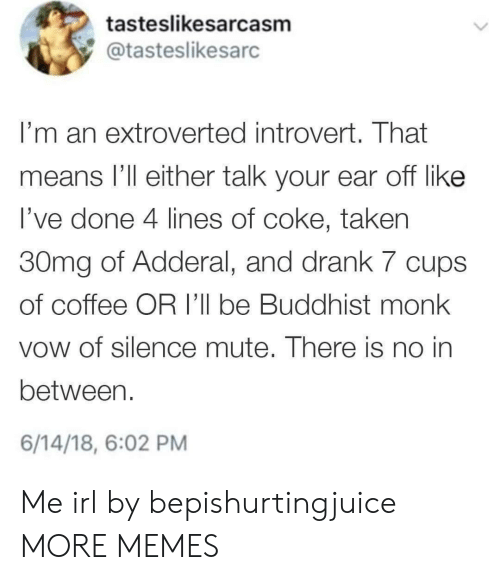 buddhist: tasteslikesarcasm  @tasteslikesarc  I'm an extroverted introvert. That  means l'll either talk your ear off like  l've done 4 lines of coke, taken  30mg of Adderal, and drank 7 cups  of coffee OR I'll be Buddhist monk  vow of silence mute. There is no in  between.  6/14/18, 6:02 PM Me irl by bepishurtingjuice MORE MEMES
