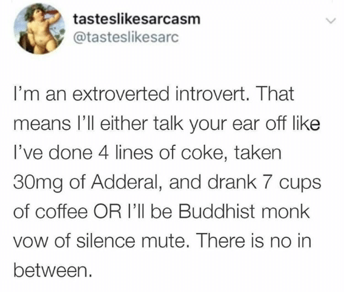 Dank, Introvert, and Taken: tasteslikesarcasm  @tasteslikesarc  I'm an extroverted introvert. That  means l'll either talk your ear off like  I've done 4 lines of coke, taken  30mg of Adderal, and drank 7 cups  of coffee OR I'll be Buddhist monk  vow of silence mute. There is no in  between.