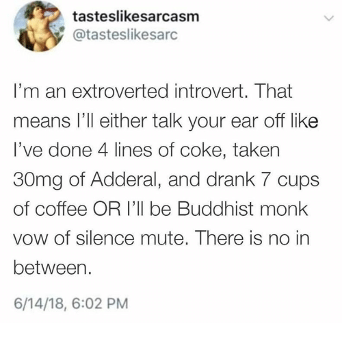 ear: tasteslikesarcasm  @tasteslikesarc  I'm an extroverted introvert. That  means l'll either talk your ear off like  I've done 4 lines of coke, taken  30mg of Adderal, and drank 7 cups  of coffee OR 'll be Buddhist monk  vow of silence mute. There is no in  between.  6/14/18, 6:02 PM