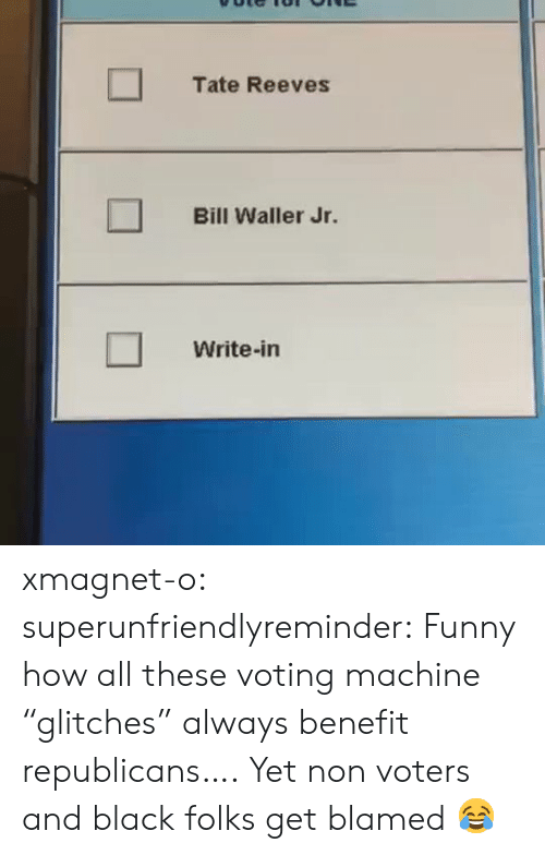 "benefit: Tate Reeves  Bill Waller Jr.  Write-in xmagnet-o: superunfriendlyreminder:    Funny how all these voting machine ""glitches"" always benefit republicans….     Yet non voters and black folks get blamed 😂"