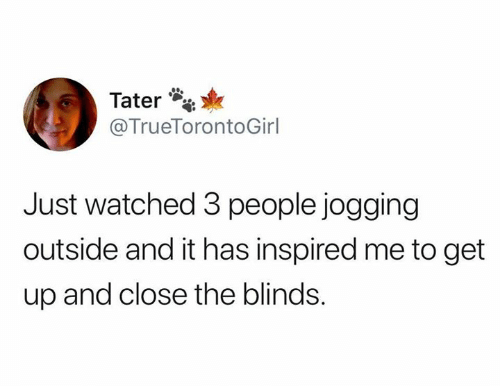 Blinds, Get, and People: Tater  @TrueTorontoGirl  Just watched 3 people jogging  outside and it has inspired me to get  up and close the blinds.