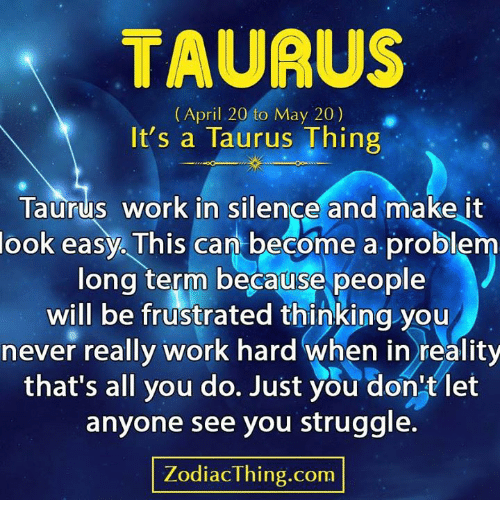 Astrology Memes: TAUAUS  (April 20 to May 20)  It's a Taurus Thing  Taurus work in silençe and make it  look easy. This can become a problenm  long term because people  will be frustrated thinking you  never really work hard when in reality  that's all you do. Just you don'tlet  anyone see you struggle.  ZodiacThing.com