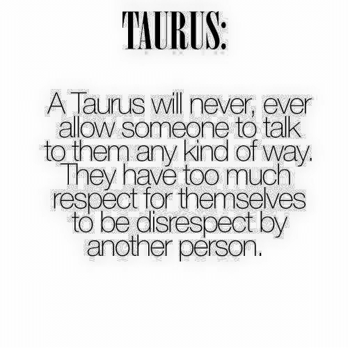 Respect, Too Much, and Taurus: TAURUS:  A Taurus will never, ever  allow someone to tak  to them any kind of way  They havé too much  respect for themseves  to be disrespect by  another pérson.